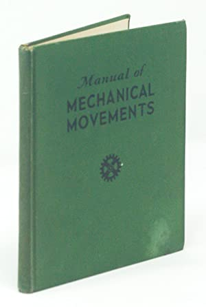 Manual of Mechanical Movements: a collection of mechanical movements, for study in connection LDE...