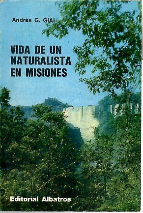 VIDA DE UN NATURALISTA EN MISIONES.: GIAI, Andrés G.