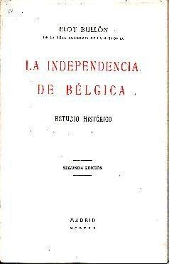 LA INDEPENDENCIA DE BELGICA. ESTUDIO HISTORICO.: BULLON Y FERNANDEZ, Eloy.