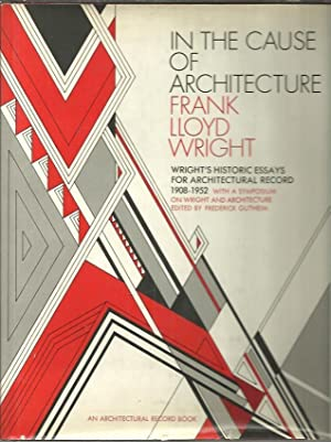 IN THE CAUSE OF ARCHITECTURE. WRIGHT'S HISTORIC ESSAYS FOR ARCHITECTURAL RECORD 1908 1952. ...