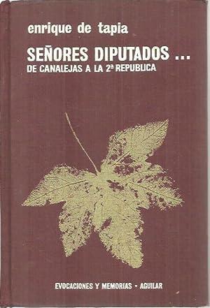 SEÑORES DIPUTADOS . DE CANALEJAS A LA SEGUNDA REPUBLICA.: TAPIA, Enrique de.