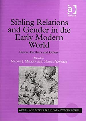 Sibling Relations And Gender in the Early Modern World: Sisters, Brothers And Others.; (Women and ...