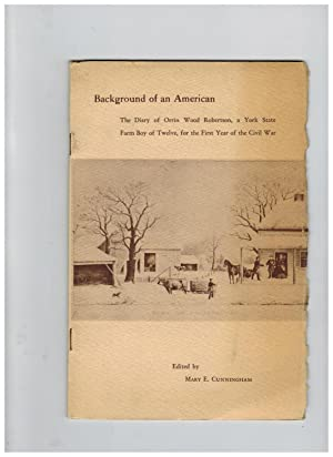 BACKGROUND OF AN AMERICAN: THE DIARY OF ORRIN WOOD ROBERTSON, A YORK STATE FARM BOY OF TWELVE, FO...