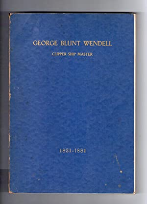 GEORGE BLUNT WENDELL, CLIPPER SHIP MASTER.