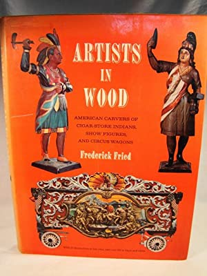 Artists in Wood American Carvers of Cigar Store Indians, Show Figures & Circus Wagons.