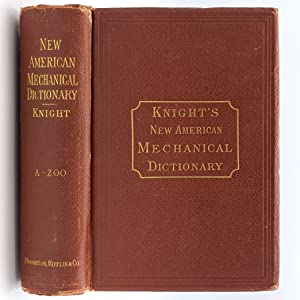 Knight's New Mechanical Dictionary: A Description of Tools, Instruments, Machines, Processes, ...