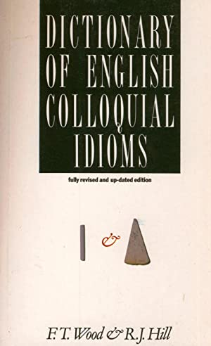 Dictionary of English Colloquial Idioms: F T Wood & R J Hill