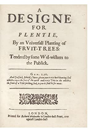 A Designe for Plentie, by an Universall Planting of Fruit-Trees: Tendred by some Wel-wishers to t...