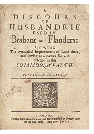 A Discours of Husbandrie used in Brabant and Flanders: shewing the wonderful Improvement of Land ...