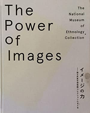 The power of images : The National Museum of Ethnology Collection = Imeji no chikara : Kokuritsu ...