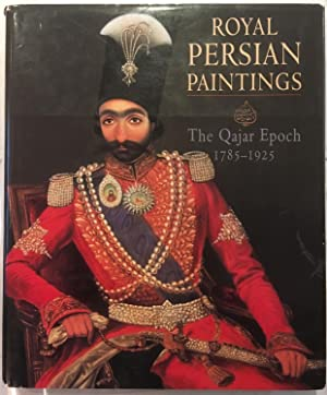Royal Persian Paintings: the Qajar Epoch 1785-1925: Two Hundred Years of Painting from the Royal ...