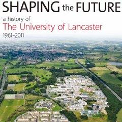 Shaping the Future: a History of The University of Lancaster 1961-2011