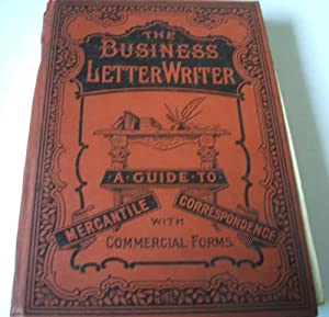 The Business Letter Writer : a complete guide to mercantile correspondence with the addition of ...