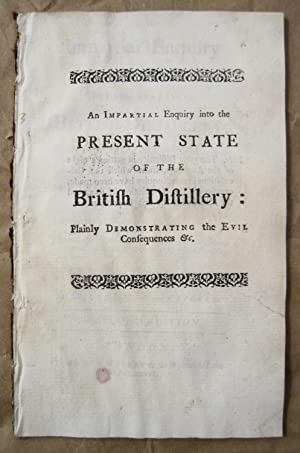 AN IMPARTIAL ENQUIRY INTO THE PRESENT STATE OF THE BRITISH DISTILLERY; Plainly demonstrating the ...