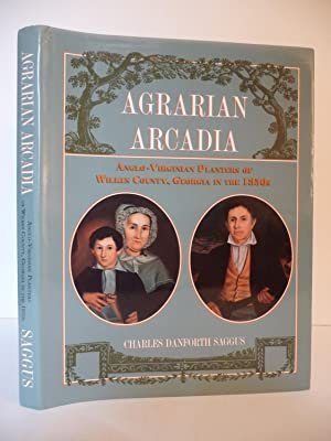 Agrarian Arcadia: Anglo-Virginian Planters of Wilkes County, Georgia in the 1850s: Saggus, Charles ...