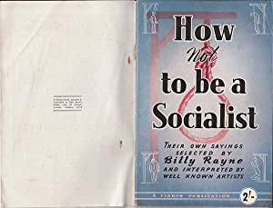 How Not To Be A Socialist : Their Own Sayings Selected By Billy Rayne And Interpreted By Well Known...
