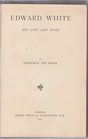 Edward White : His Life And Work: Freer Frederick Ash