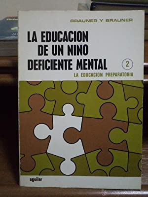 LA EDUCACION DE UN NIÑO DEFICIENTE MENTAL 2. La educación preparatoria. Brauner y ...