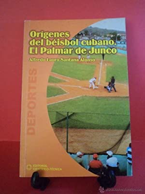ORÍGENES DEL BÉISBOL CUBANO. EL PALMAR DE JUNCO. SANTANA ALONSO, Alfredo Lauro. ...