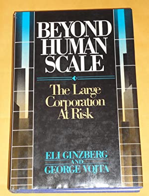 BEYOND HUMAN SCALE - THE LARGE CORPORATION AT RISK: GINZBERG, ELI AND GEORGE VOJTA