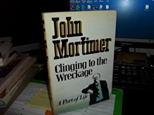 Clinging to the Wreckage : A Part of Life: Mortimer, John