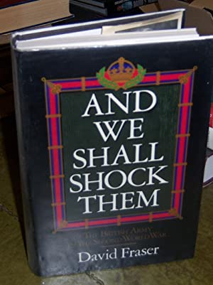And We Shall Shock Them: British Army In The Second World War: Fraser, Sir David