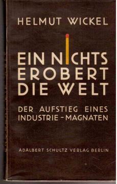 Ein Nichts erobert die Welt. Der Aufstieg eines Industrie-Magnaten.: Wickel, Helmut