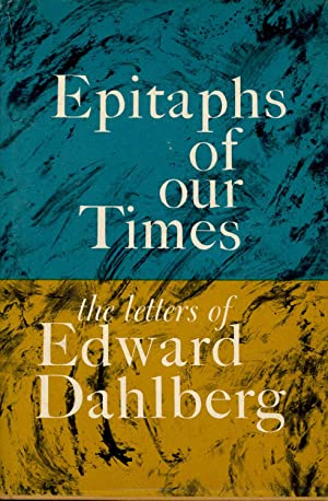 Epitaphs for Our Times : The Letters: Dahlberg, Edward. [ed.,