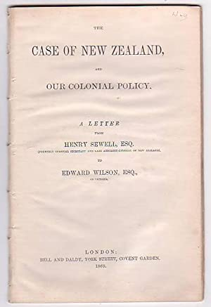 The Case of New Zealand, and Our Colonial Policy. A Letter from Henry Sewell, Esq. (Formerly ...