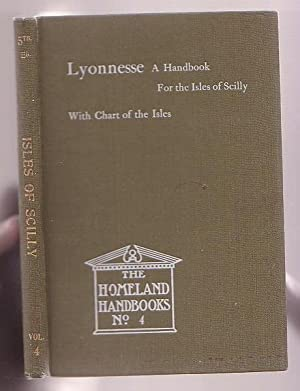 Lyonnesse: The Isles of Scilly. A Handbook for Visitors and Residents. The Homeland Handbook, No. 4...