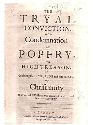 The Tryal, Conviction and Condemnation Of Popery, For High Treason, In Conspiring The Death, Ruine,...