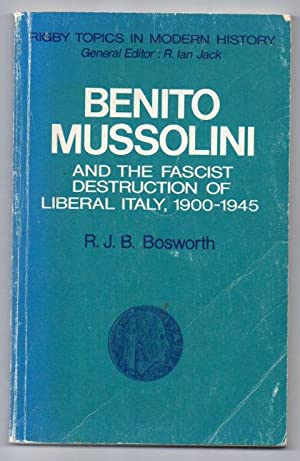 Benito Mussolini and the Fascist Destruction of Liberal Italy 1900-1945: Bosworth, R. J. B.