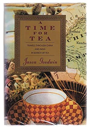 A Time For Tea Travels Through China And India In Search Of Tea: Goodwin, Jason