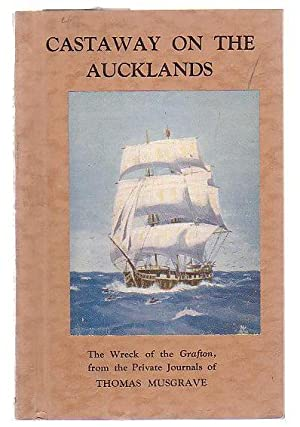 Castaway On The Aucklands The Wreck Of The Grafton, From The Private Journals Of Thomas Musgrave: A...