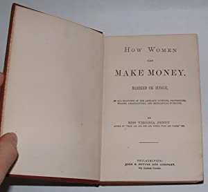 How Women Can Make Money, Married or Single, in all branches of the arts and sciences, professions,...