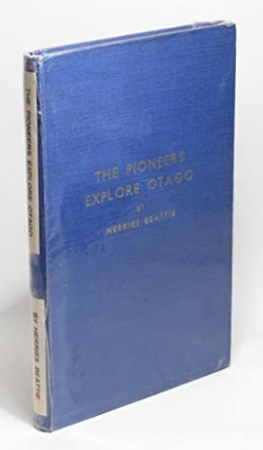 The Pioneers Explore Otago: A Record of Explorers, Travellers, Surveyors, Bushmen, Seekers of ...