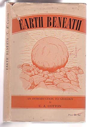 Earth Beneath: An Introduction to Geology for Readers in New Zealand: Cotton, C. A.