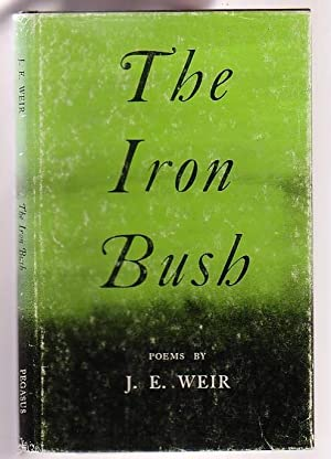 The Iron Bush: Forty Poems: Weir, J. E.