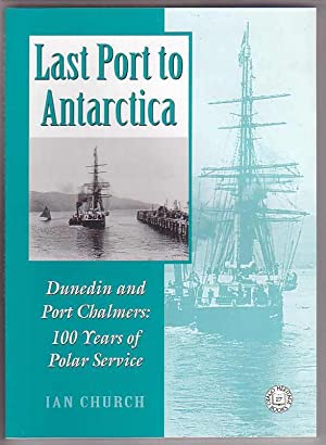 Last Port to Antarctica Dunedin and Port Chalmers: 100 Years of Polar Service: Church, Ian