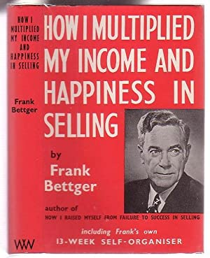 How I Multiplied My Income and Happiness: Bettger, Frank