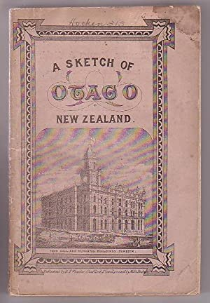 A Sketch of Otago, from the Initiation of the Settlement, to the Abolition of the Province with a ...