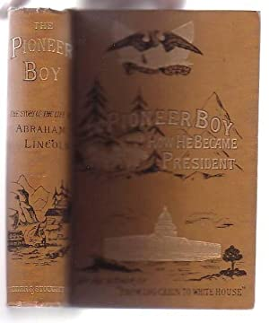 The Pioneer Boy, And How He Became President: The Story Of The Life Of Abraham Lincoln: Thayer, W. ...