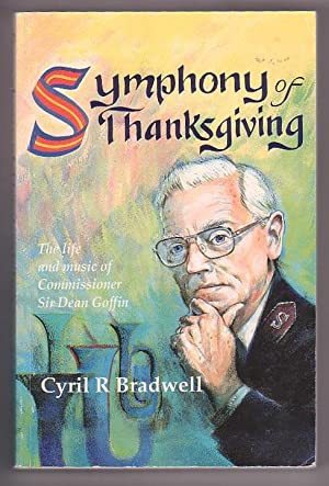Symphony of Thanksgiving: The Life and Music of Commissioner Sir Dean Goffin: Bradwell, Cyril R.