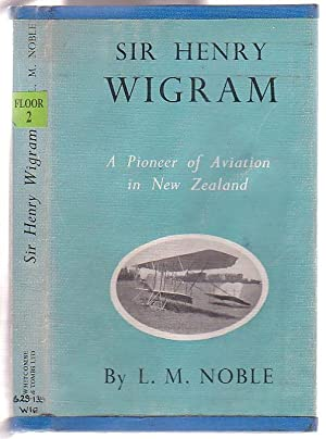 Sir Henry Wigram: Pioneer of New Zealand Aviation: Noble, L. M.