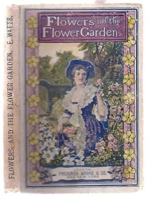 Flowers and the Flower Garden with Instructions on the Culture of Ornamental Trees, Shrubs, etc. ...