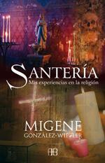 SANTERÍA: MIS EXPERIENCIAS EN LA RELIGION - Migene González-Wippler