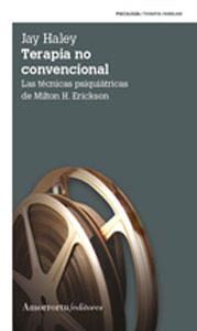 TERAPIA NO CONVENCIONAL: Las técnicas psiquiátricas de Milton H. Erickson: Jay Haley