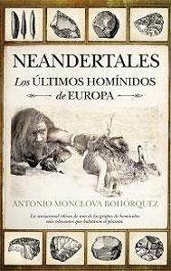 NEANDERTALES: LOS ULTIMOS HOMINIDOS DE EUROPA: Antonio Monclova Bohórquez