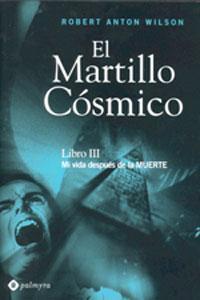 MARTILLO COSMICO. Libro III: Mi vida después de la muerte: ROBERT ANTON WILSON