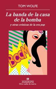 LA BANDA DE LA CASA DE LA BOMBA Y OTRAS CRÓNICAS DE LA ERA POP: Tom Wolfe